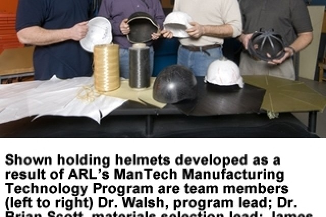 Shown holding helmets developed as a result of ARL's ManTech Manufacturing Technology Program are team members (left to right) Dr. Walsh, program lead; Dr. Brian Scott, materials selection lead; James Wolbert, lead technician; and David Spangnuolo, helmet mechanical testing lead. The current effort, which was started with less than $30,000, has grown ito marore than $6 million worth of programs.