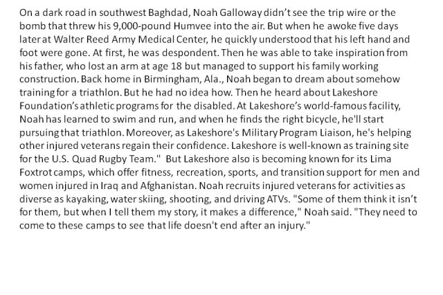 """I Would Not Be Alive Today if not for The Efforts of the Doctors, Nurses, Corpsmen and many others Who Took Care Of Me In Iraq, Germany and Washington, DC."" -Army Specialist Noah Galloway, 101st Airborne OIF Casualty"