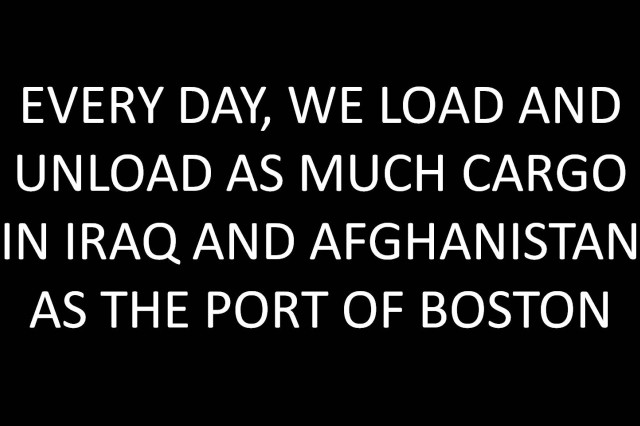 Every day, we load and unload as much cargo in Iraq and Afghanistan as the Port of Boston.