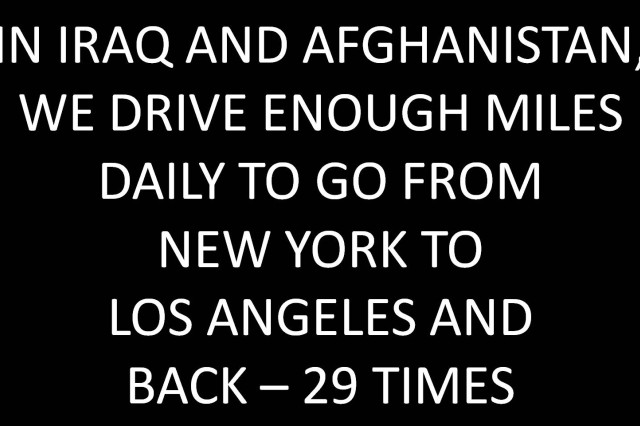In Iraq and Afghanistan, we drive enough miles daily to go from New York to Los Angeles and back - 29 times.