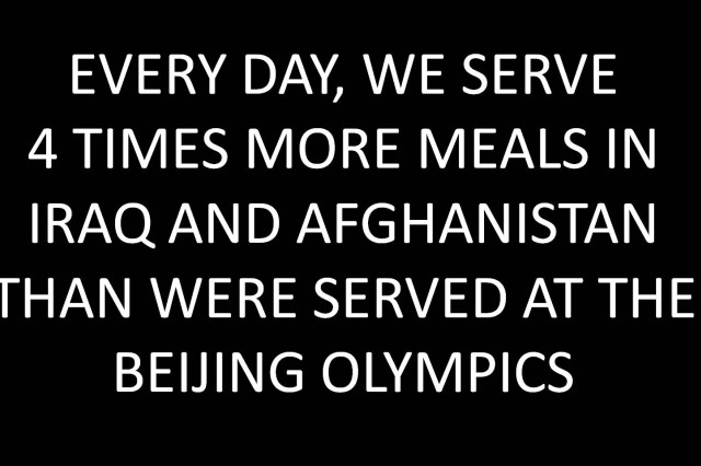 Every day, we serve 4 times more meals in Iraq and Afghanistan than were served at the Beijing Olympics.