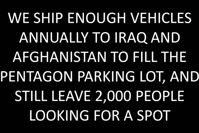 We ship enough vehicles annually to Iraq and Afghanistan to fill the Pentagon parking lot, and still leave 2,000 people looking for a spot.