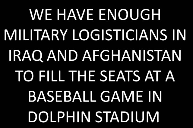 We have enough military logisticians in Iraq and Afghanistan to fill the seats at a baseball game in Dolphin Stadium.
