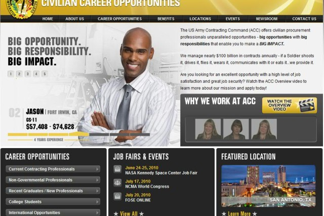 Have you visited ArmyHire.com lately? The website for civilian career opportunities with the Army Contracting Command has been redesigned to provide more information on big opportunities with big responsibilities. ACC manages nearly $100 billion in contracts annually, and ArmyHire.com provides information about ACC's rewarding careers and great benefits. You'll find videos, information about upcoming job fairs, highlights of featured locations, as well as tips about applying for jobs with the federal government. Visit ArmyHire.com to see how you can make a big impact in the world of Army procurement.