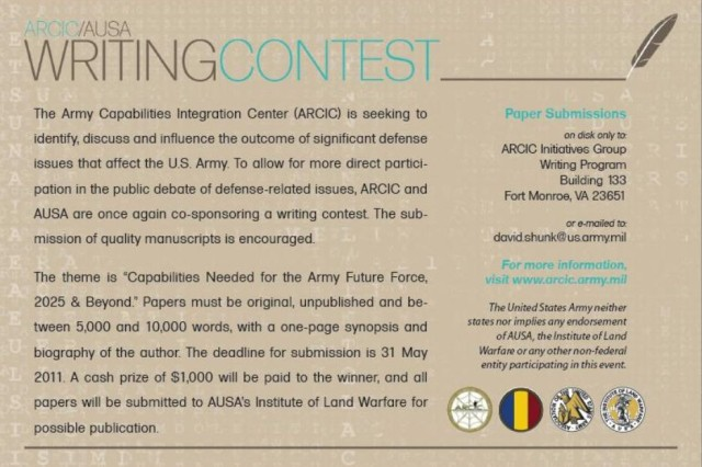 The U.S. Army Capabilities Integration Center is seeking to identify, discuss and influence the outcome of significant defense issues that affect the U.S. Army. To allow for more direct participation in the public debate of defense-related issues, ARCIC and AUSA are once again co-sponsoring a writing contest. The submission of quality manuscripts is encouraged.