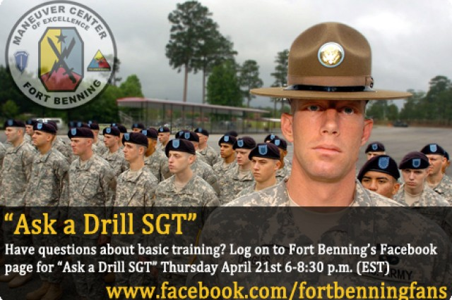 "Ask a Drill SGT""   You've answered the call to duty, now we will answer you.  The Maneuver Center of Excellence is happy to announce ""Ask a Drill SGT"" April 21st from 6-8 p.m. (EST) right here on Fort Benning's Fan Page. Cadre from the 192nd and 198th Infantry Brigades will be on hand to answer any questions about basic training.  www.facebook.com/fortbenningfans"