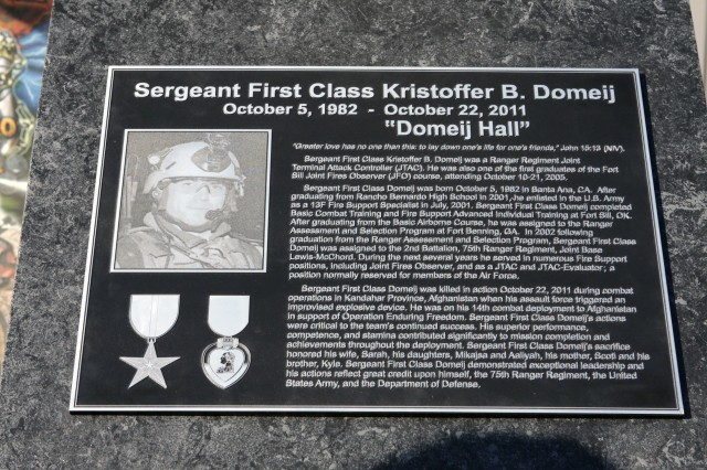 This plaque dedicates the Joint Fires Observer training center at Fort Sill as Domeij Hall. The center was named after Sgt. 1st Class Kristoffer Domeij, who was trained at Fort Sill as a joint fires observer and joint terminal attack controller for the 2nd Battalion,75th Ranger Regiment. Domeij was killed Oct. 22, 2011 during combat operations in Kandahar province, Afghanistan.