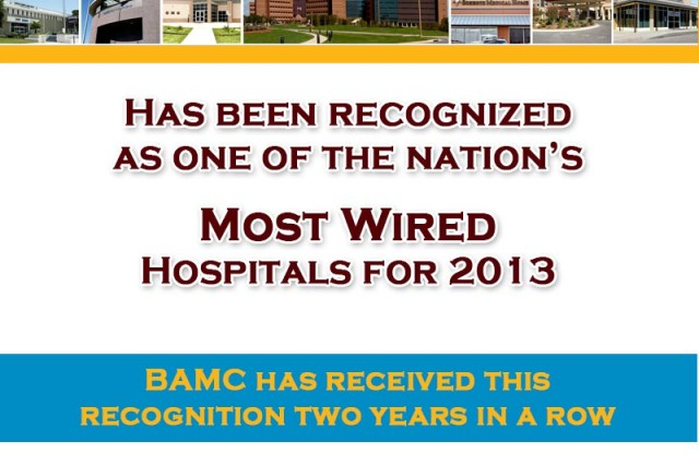 "For the second year in a row, Brooke Army Medical Center was officially recognized as ""A Most Wired Hospital in the United States"" from the Hospitals and Health Networks magazine - 2013 Most Wired Survey."