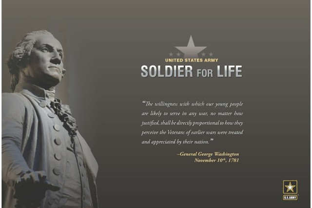 "The Soldier for Life program highlights a quote from Gen. George Washington: ""The willingness with which our young people are likely to serve in any war, no matter how justified, shall be directly proportional to how they perceive the veterans of earlier wars were treated and appreciated by their nation."""