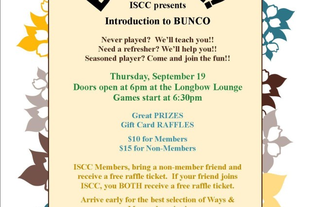 The Illesheim Spouses' and Civilians' Club hosts an introduction to Bunco at 6 p.m. Sept. 19 at the Longbow Lounge. New players get an introduction to the parlor game and a chance to earn prizes and get gift cards through a raffle. The event is $10 for members and $15 for non-members. ISCC members who bring a non-member friend receive a free raffle ticket. If the non-member friend joins ISCC, both member and friend receive a free raffle ticket. Childcare is available. To learn more, email illesheim.iscc@gmail.com.