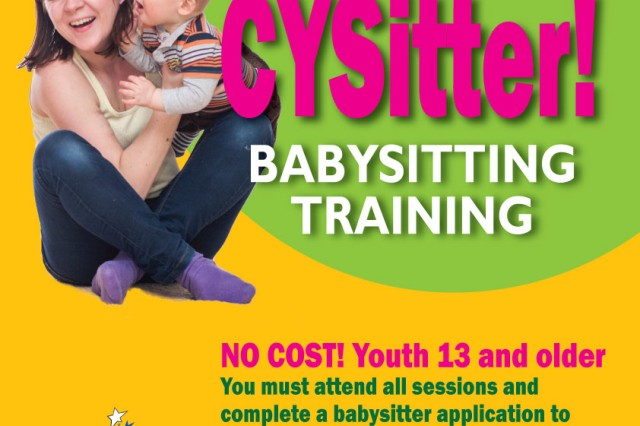 Child, Youth and School Services hosts babysitting training at no cost to youths 13 and older. Participants must attend all sessons and complete a babysitter application to be certified. CPR and first aid training need to be updated annually. Registered participants will be notified of the class start date. To learn more, visit Parent Central Services at Room 103, Bldg. 5818 at Katterbach Kaserne, from 8 a.m. to 5 p.m. Mondays through Thursdays or 11:30 a.m. to 5 p.m. Fridays or at Room 101, Bldg. 6510 at Storck Barracks, from 10 a.m. to 5 p.m. Mondays through Thursdays or 11:30 a.m. to 5 p.m. Fridays. To learn more, call 09802-83-2533 or DSN 467-2533 or 09841-83-4880 or 467-4880.