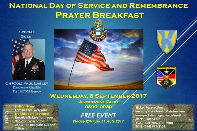 The Rheinland-Pfalz community is invited to attend the National Day of Service and Remembrance Prayer Breakfast from 8 to 9:30 a.m., Sept. 6, at Armstrong's Club on Vogelweh.  The event is free and open to all. Seating is limited, so reserve a seat early by calling DSN 541-2101 or emailing: usarmy.rheinland-pfalz.imcom-europe.list-usag-rp-rso@mail.mil.