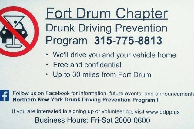 The Drunk Driving Prevention Program provides a free designated driver service for Fort Drum Soldiers. Volunteer drivers provide rides every Friday and Saturday, between 8 p.m. and 6 a.m. for service members on post, within a 30-mile distance from Fort Drum. Participants must sign up online at www.ddpp.us before requesting a ride, and those who wish to volunteer with the program can also register there. All hours are documented as community service credit and apply toward the Military Outstanding Volunteer Service Medal. Volunteers can select which day they want to volunteer.