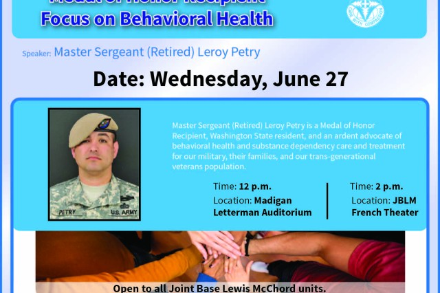 "Medal of Honor recipient retired U.S. Army Master Sgt. Leroy A. Petry will be a guest speaker at a ""Focus on Behavioral Health"" June 27 at Madigan Army Medical Center and at French Theater at Joint Base Lewis-McChord. The event will be at noon in Madigan's Letterman Auditorium and again at 2 p.m. at French Theater at JBLM. The special event is open to all units, patients and the JBLM community."