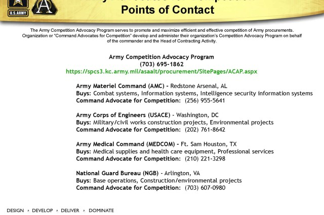 """The Army Competition Advocacy Program serves to promote and maximize efficient and effective competition of Army procurements.  Organization or """"Command Advocates for Competition"""" develop and administer their organization's Competition Advocacy Program on behalf of the commander and the Head of Contracting Activity"""