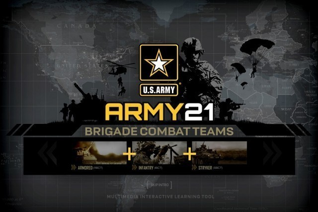 Army 21 is a multimedia, interactive-learning tool designed to give leaders and Soldiers an immersive environment in which to gain a basic understanding of the BCT organization, key tasks, and combined arms team integration. Currently designed at the BCT level, the CALL development team is now moving forward with expanding the tool to incorporate division and corps formations.
